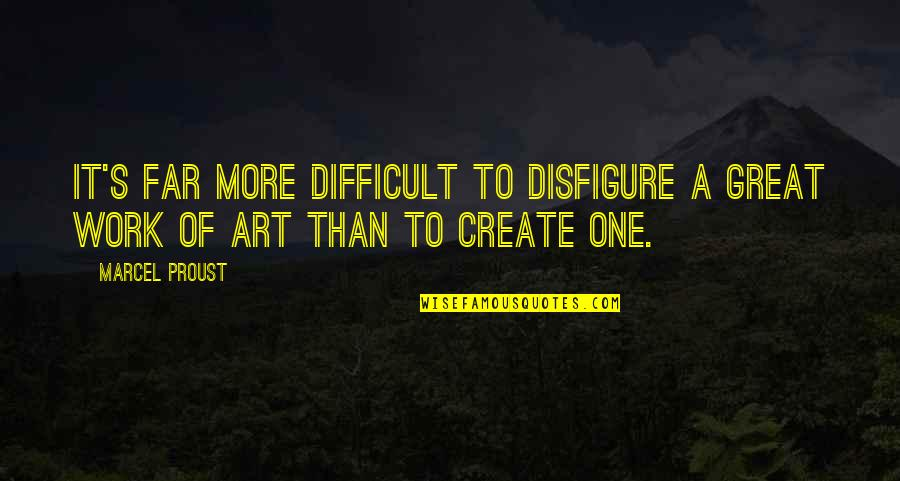A Work Of Art Quotes By Marcel Proust: It's far more difficult to disfigure a great
