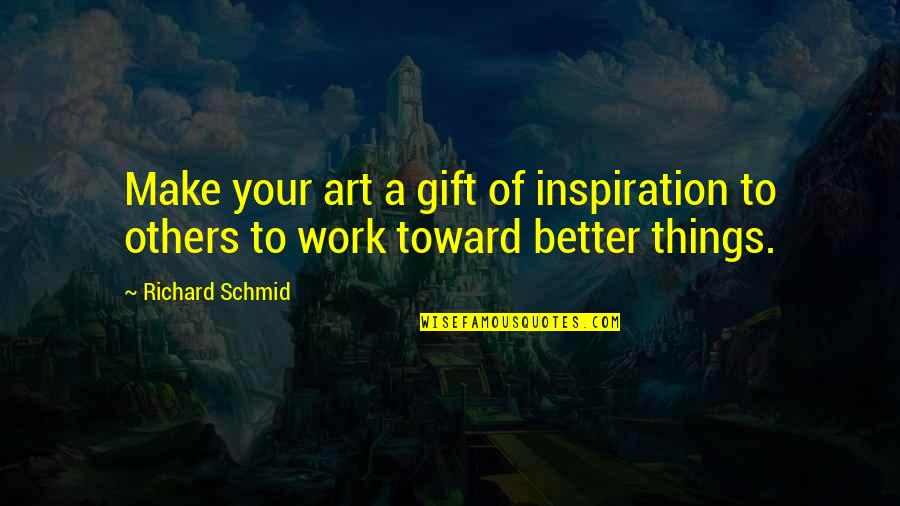 A Work Of Art Quotes By Richard Schmid: Make your art a gift of inspiration to
