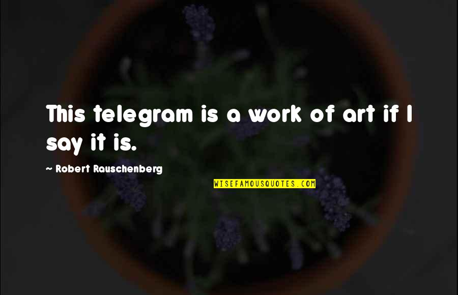 A Work Of Art Quotes By Robert Rauschenberg: This telegram is a work of art if