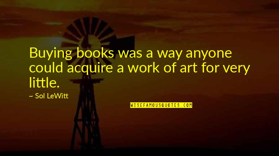 A Work Of Art Quotes By Sol LeWitt: Buying books was a way anyone could acquire