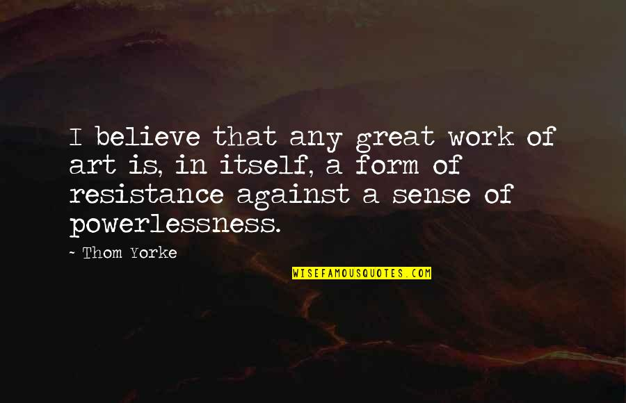 A Work Of Art Quotes By Thom Yorke: I believe that any great work of art
