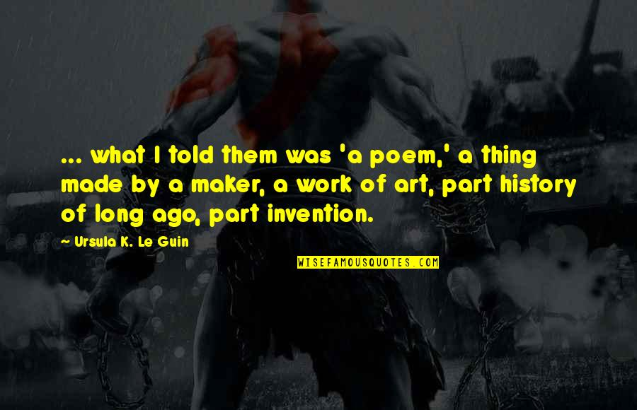 A Work Of Art Quotes By Ursula K. Le Guin: ... what I told them was 'a poem,'