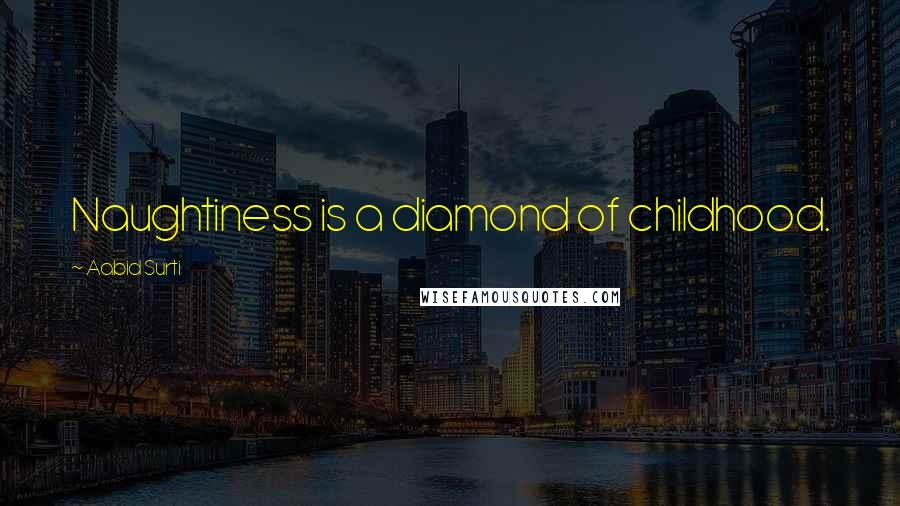 Aabid Surti quotes: Naughtiness is a diamond of childhood.