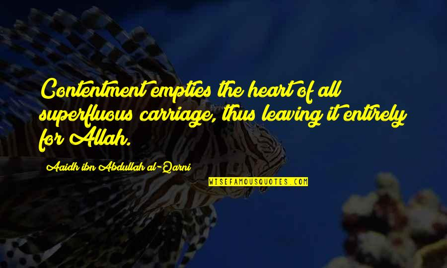Aaidh Ibn Abdullah Al Qarni Quotes By Aaidh Ibn Abdullah Al-Qarni: Contentment empties the heart of all superfluous carriage,