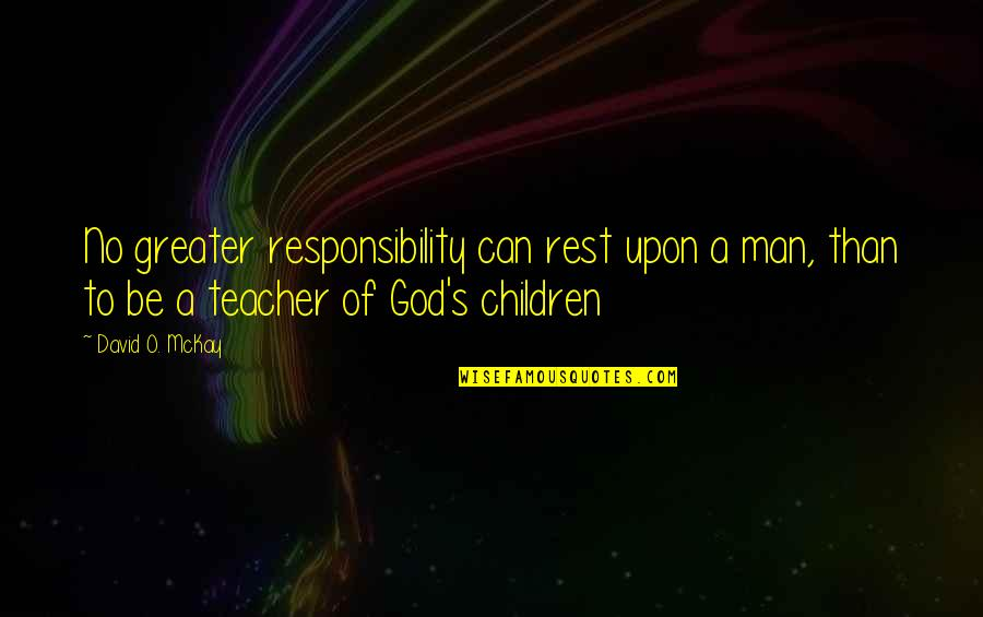 Aaidh Ibn Abdullah Al Qarni Quotes By David O. McKay: No greater responsibility can rest upon a man,