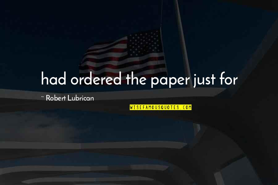 Aarg Quotes By Robert Lubrican: had ordered the paper just for