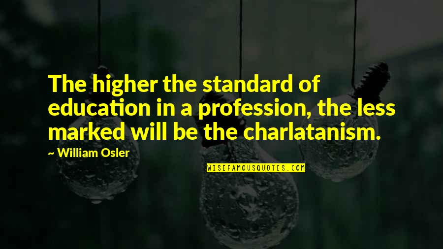 Aarg Quotes By William Osler: The higher the standard of education in a