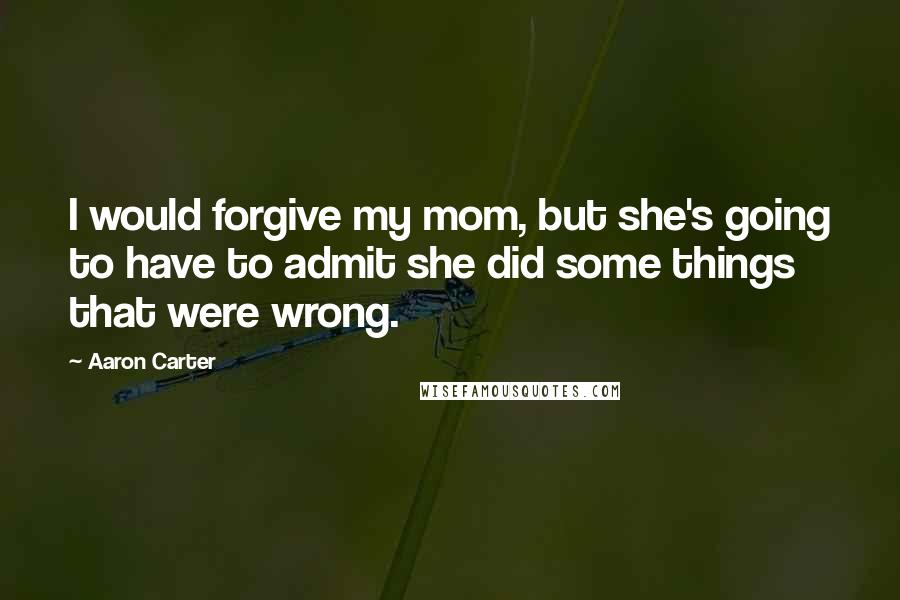 Aaron Carter quotes: I would forgive my mom, but she's going to have to admit she did some things that were wrong.