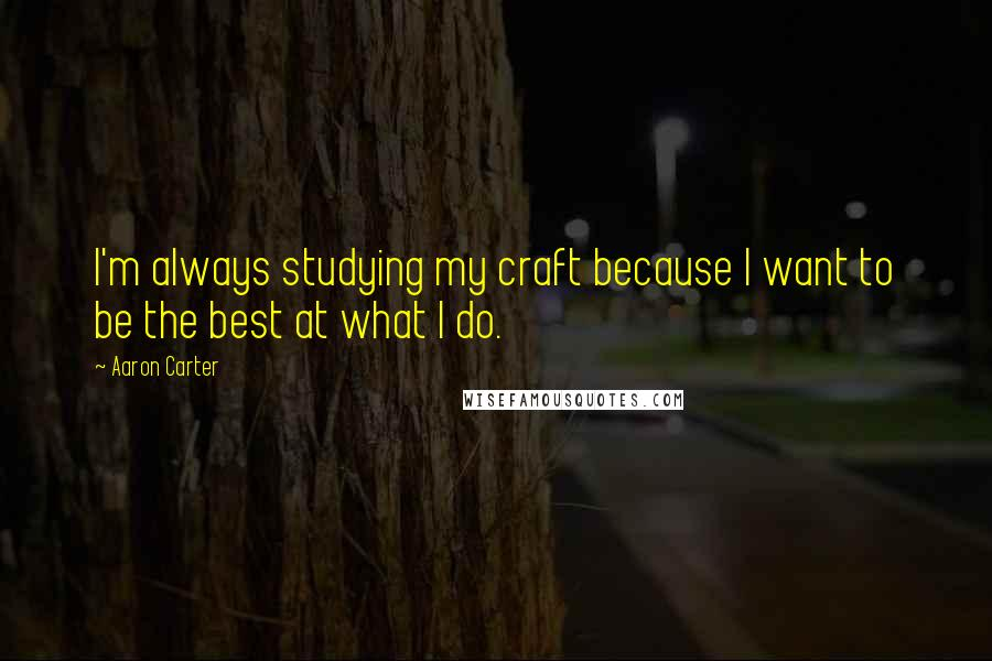 Aaron Carter quotes: I'm always studying my craft because I want to be the best at what I do.