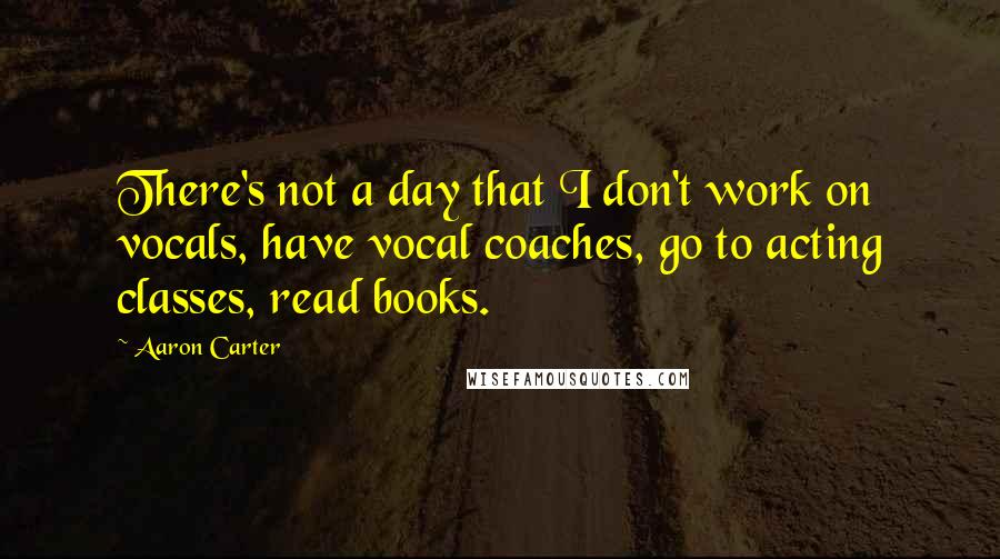 Aaron Carter quotes: There's not a day that I don't work on vocals, have vocal coaches, go to acting classes, read books.