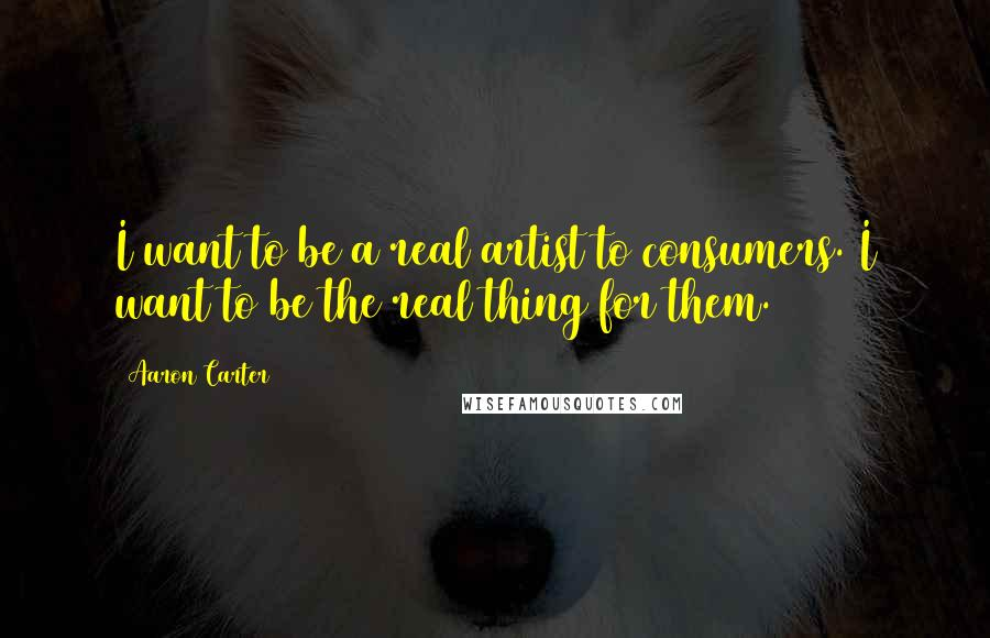 Aaron Carter quotes: I want to be a real artist to consumers. I want to be the real thing for them.