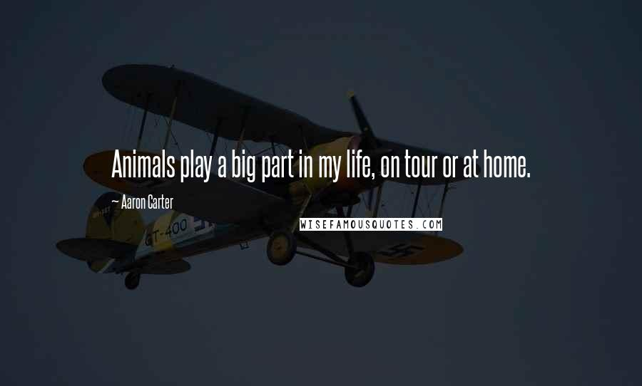 Aaron Carter quotes: Animals play a big part in my life, on tour or at home.
