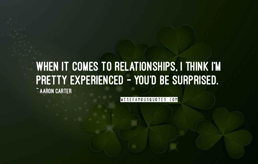 Aaron Carter quotes: When it comes to relationships, I think I'm pretty experienced - you'd be surprised.