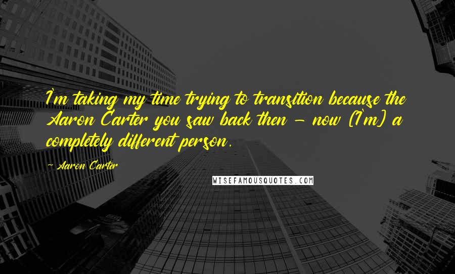 Aaron Carter quotes: I'm taking my time trying to transition because the Aaron Carter you saw back then - now [I'm] a completely different person.