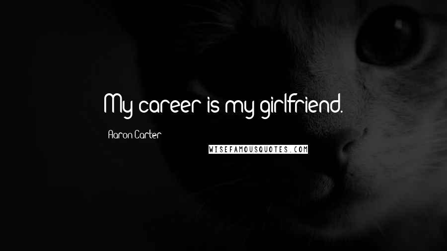 Aaron Carter quotes: My career is my girlfriend.