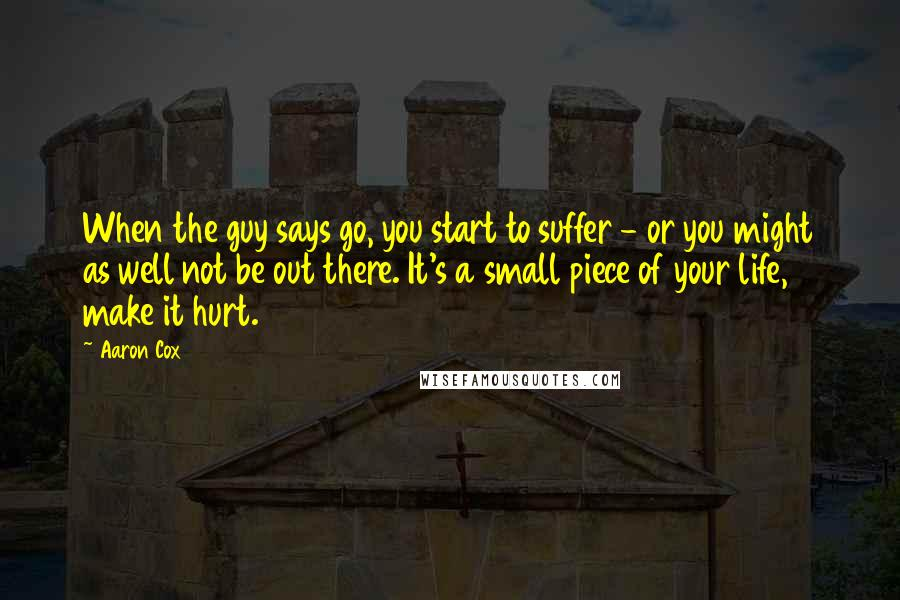 Aaron Cox quotes: When the guy says go, you start to suffer - or you might as well not be out there. It's a small piece of your life, make it hurt.