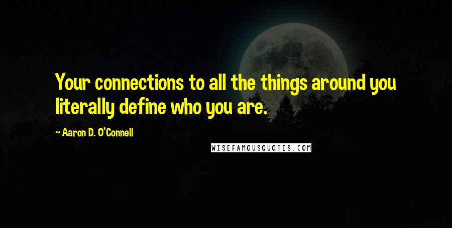 Aaron D. O'Connell quotes: Your connections to all the things around you literally define who you are.