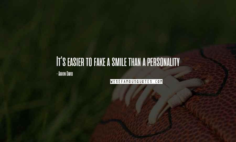 Aaron David quotes: It's easier to fake a smile than a personality