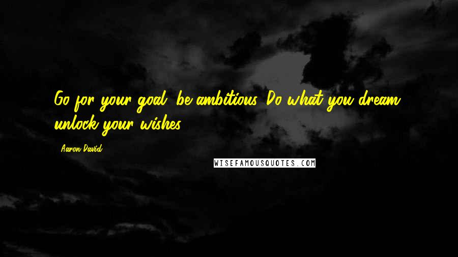 Aaron David quotes: Go for your goal, be ambitious. Do what you dream, unlock your wishes.