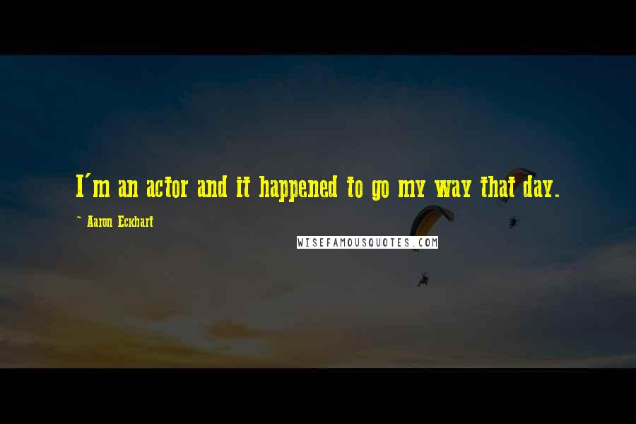 Aaron Eckhart quotes: I'm an actor and it happened to go my way that day.