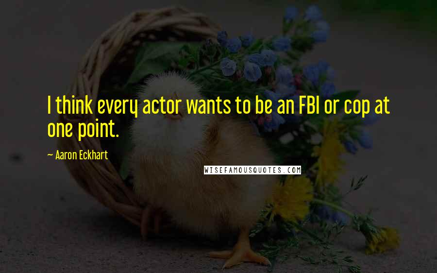 Aaron Eckhart quotes: I think every actor wants to be an FBI or cop at one point.