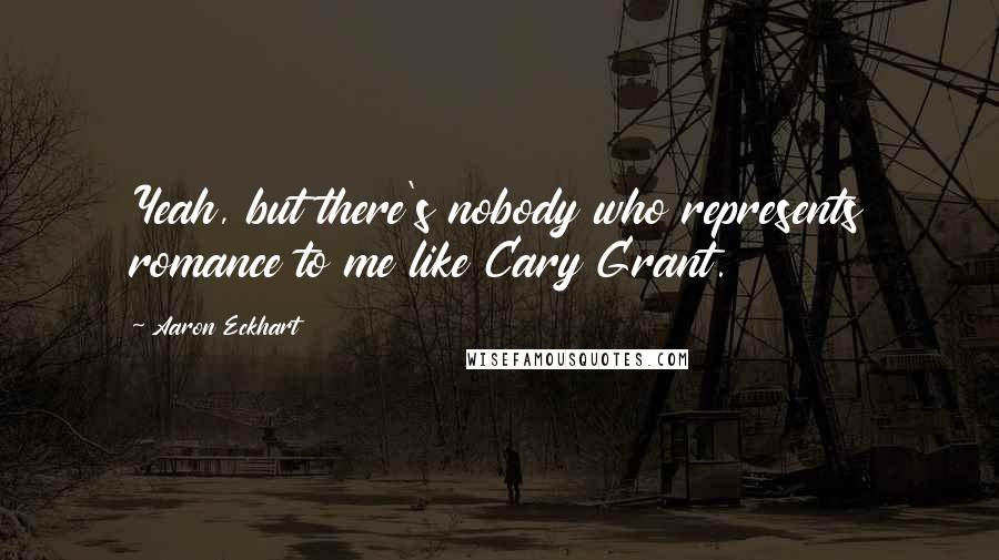 Aaron Eckhart quotes: Yeah, but there's nobody who represents romance to me like Cary Grant.