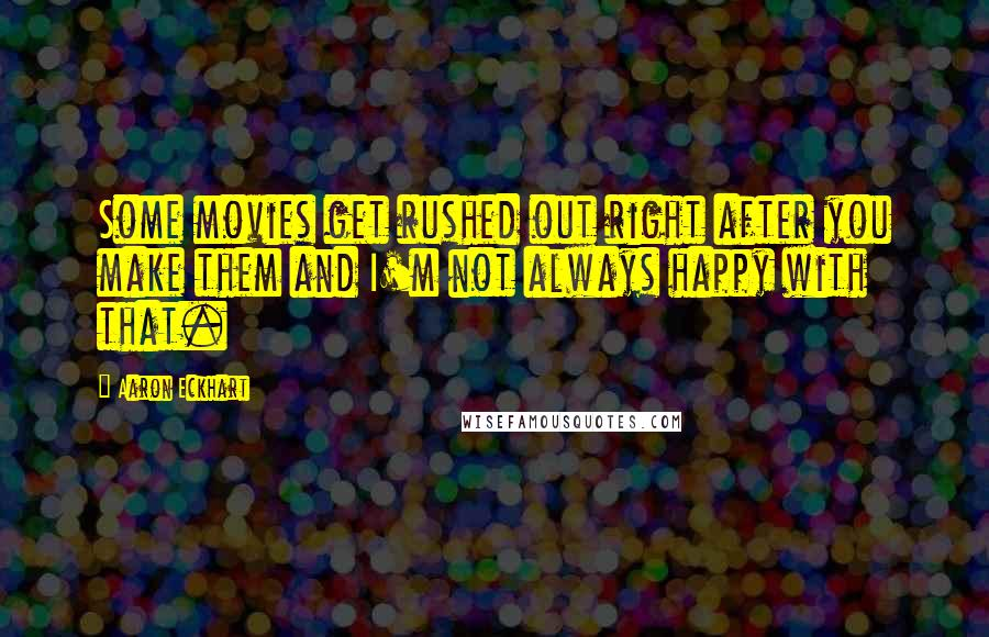 Aaron Eckhart quotes: Some movies get rushed out right after you make them and I'm not always happy with that.