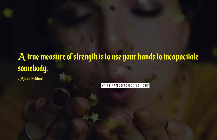 Aaron Eckhart quotes: A true measure of strength is to use your hands to incapacitate somebody.