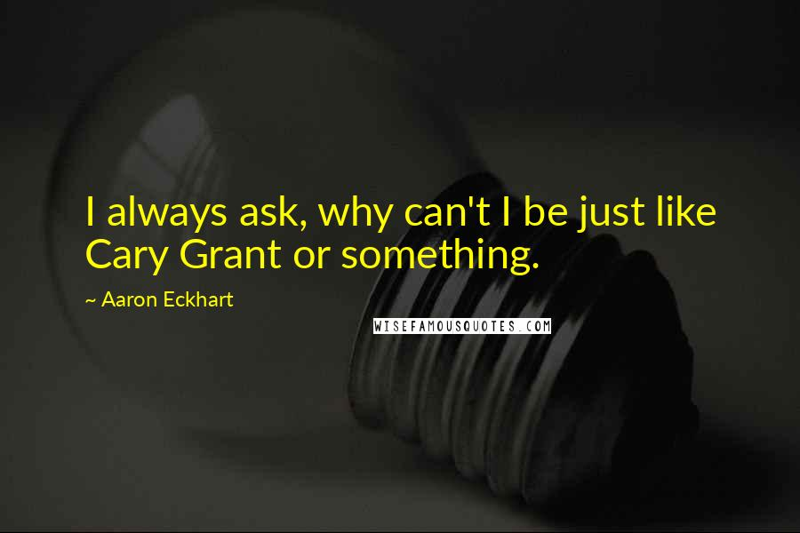 Aaron Eckhart quotes: I always ask, why can't I be just like Cary Grant or something.