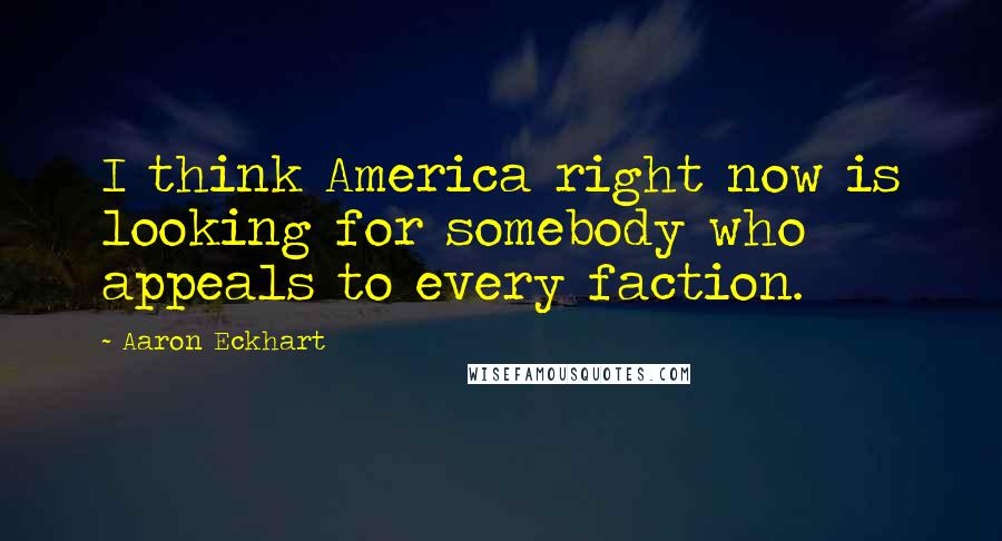 Aaron Eckhart quotes: I think America right now is looking for somebody who appeals to every faction.