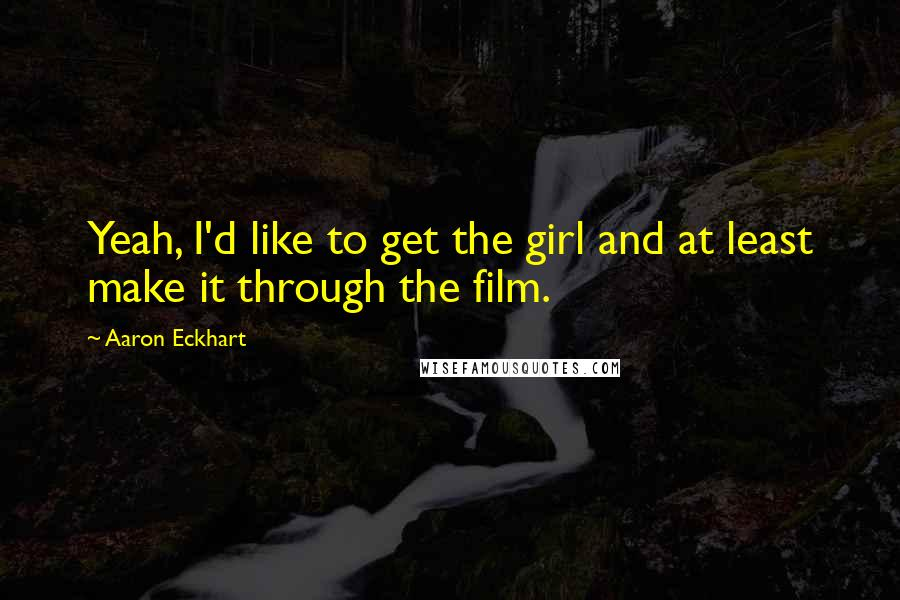 Aaron Eckhart quotes: Yeah, I'd like to get the girl and at least make it through the film.