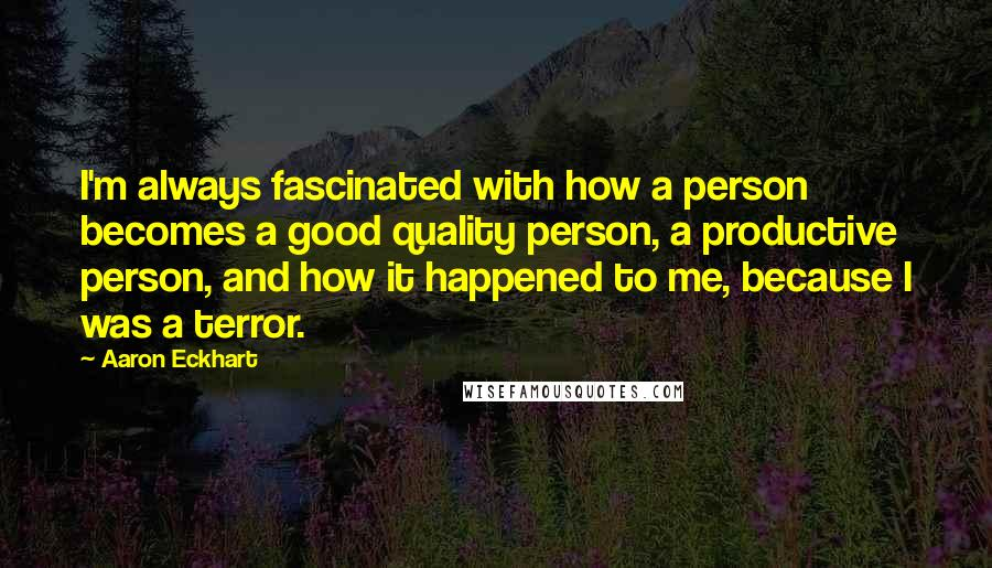 Aaron Eckhart quotes: I'm always fascinated with how a person becomes a good quality person, a productive person, and how it happened to me, because I was a terror.