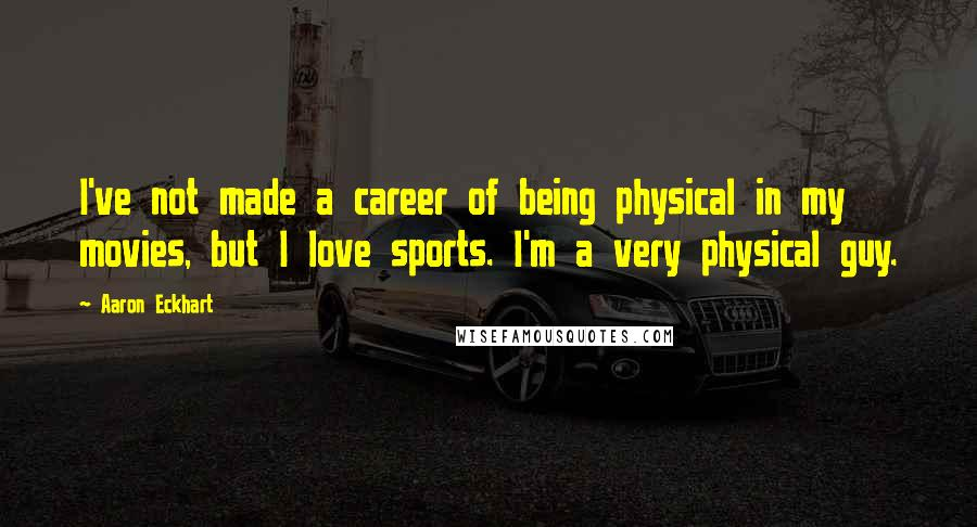 Aaron Eckhart quotes: I've not made a career of being physical in my movies, but I love sports. I'm a very physical guy.