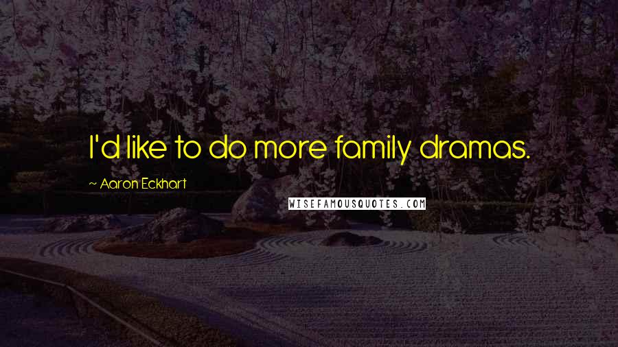 Aaron Eckhart quotes: I'd like to do more family dramas.
