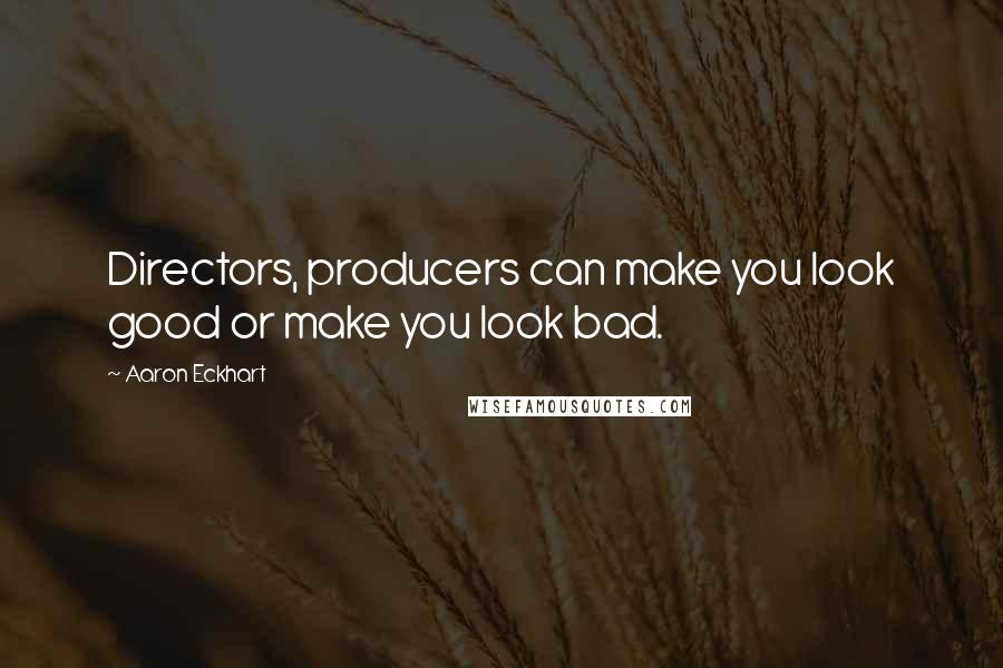 Aaron Eckhart quotes: Directors, producers can make you look good or make you look bad.