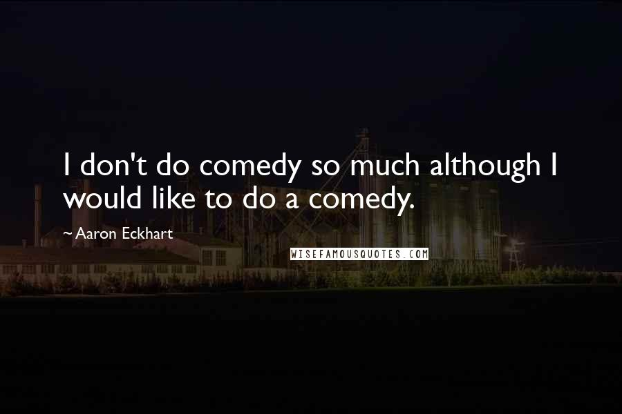 Aaron Eckhart quotes: I don't do comedy so much although I would like to do a comedy.