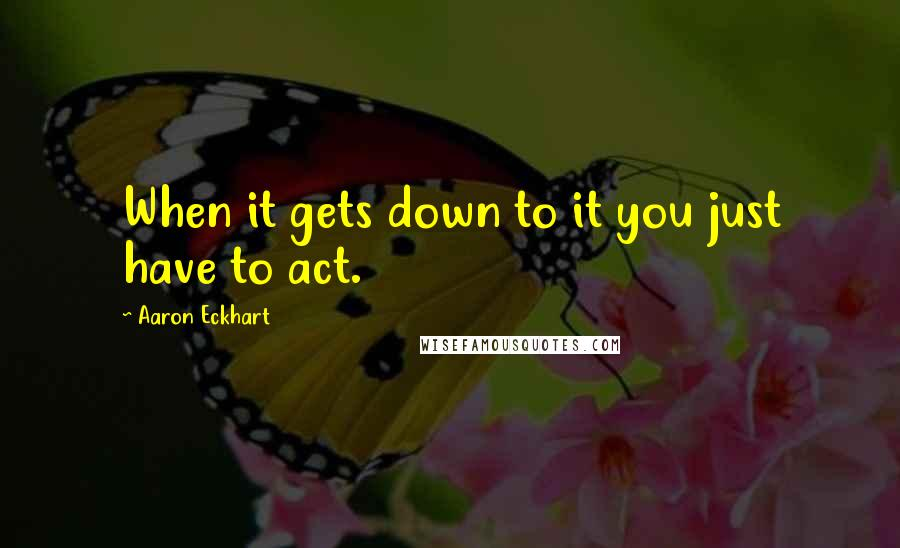 Aaron Eckhart quotes: When it gets down to it you just have to act.