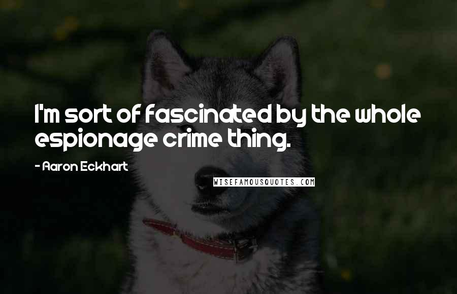 Aaron Eckhart quotes: I'm sort of fascinated by the whole espionage crime thing.
