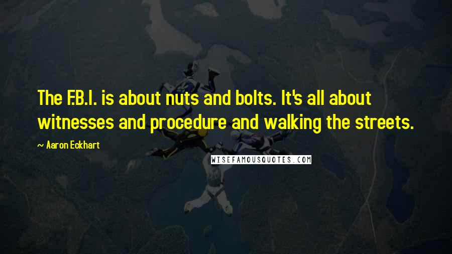 Aaron Eckhart quotes: The F.B.I. is about nuts and bolts. It's all about witnesses and procedure and walking the streets.