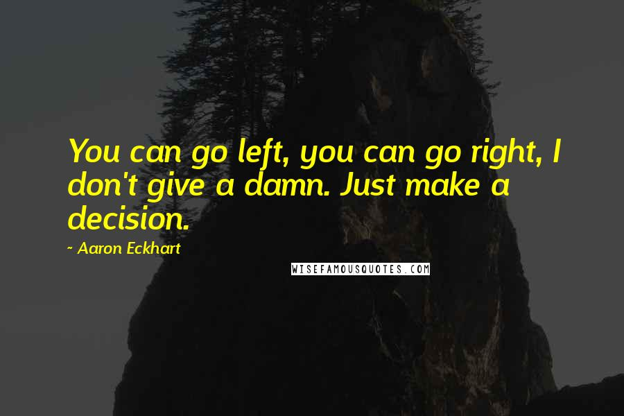 Aaron Eckhart quotes: You can go left, you can go right, I don't give a damn. Just make a decision.