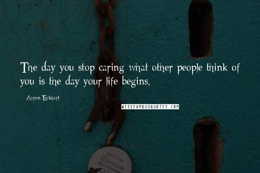 Aaron Eckhart quotes: The day you stop caring what other people think of you is the day your life begins.