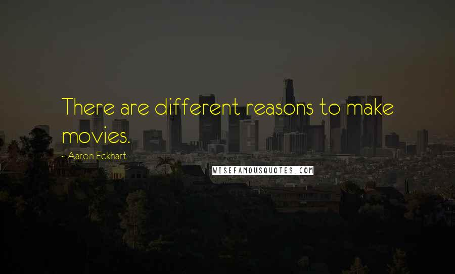 Aaron Eckhart quotes: There are different reasons to make movies.