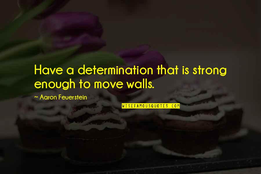 Aaron Feuerstein Quotes By Aaron Feuerstein: Have a determination that is strong enough to