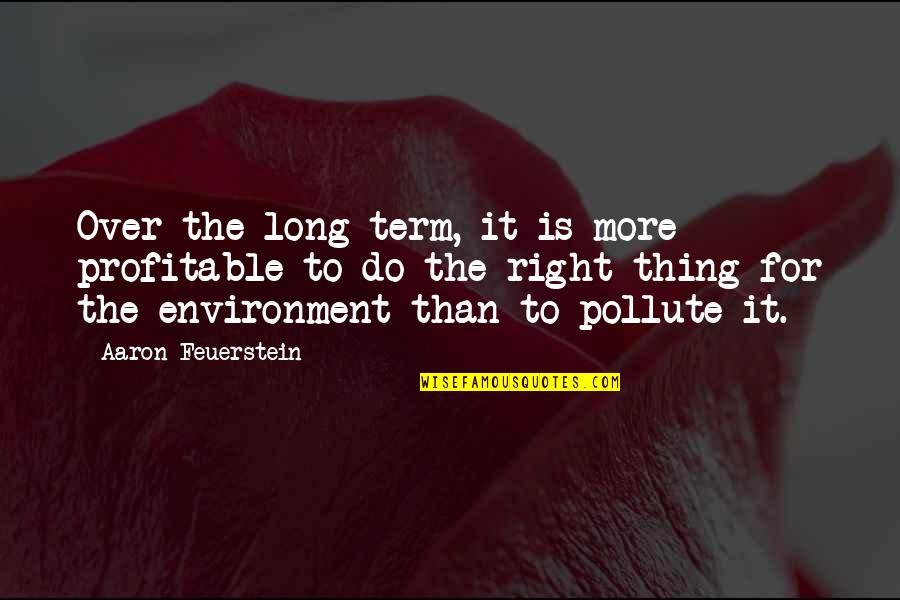 Aaron Feuerstein Quotes By Aaron Feuerstein: Over the long term, it is more profitable
