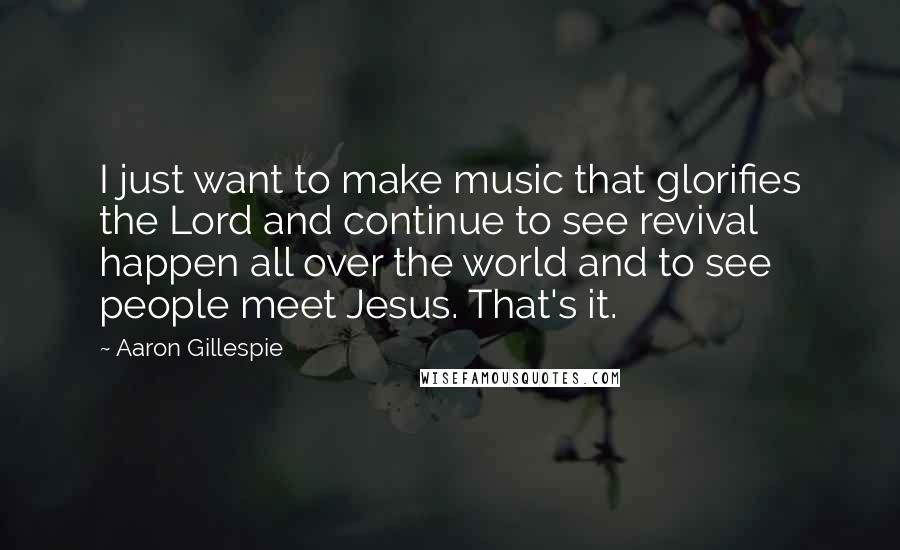 Aaron Gillespie quotes: I just want to make music that glorifies the Lord and continue to see revival happen all over the world and to see people meet Jesus. That's it.