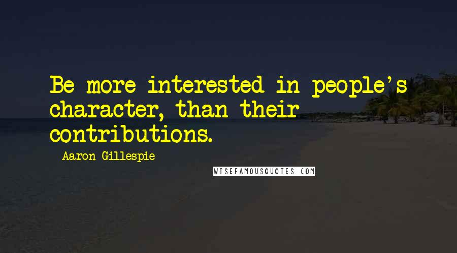 Aaron Gillespie quotes: Be more interested in people's character, than their contributions.
