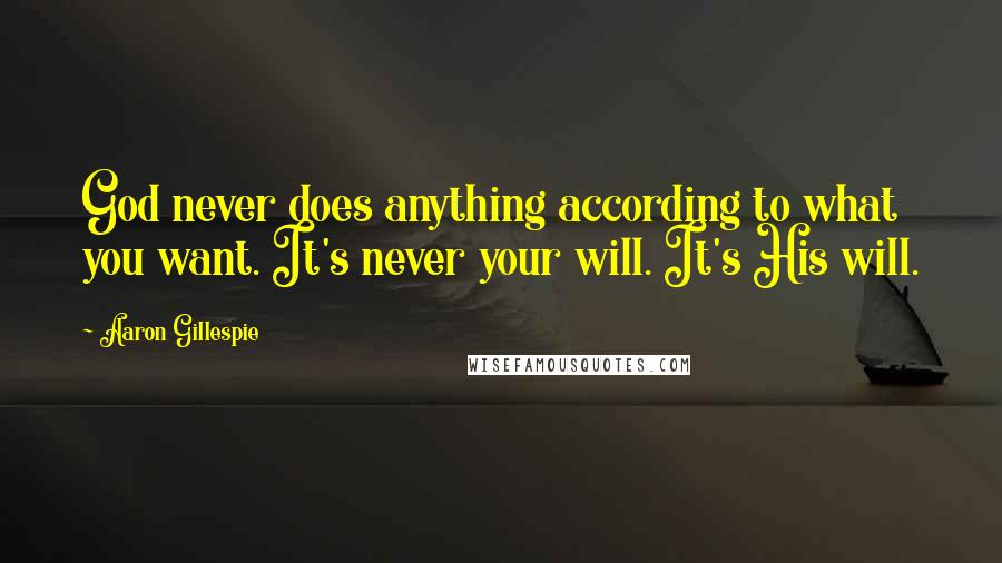 Aaron Gillespie quotes: God never does anything according to what you want. It's never your will. It's His will.