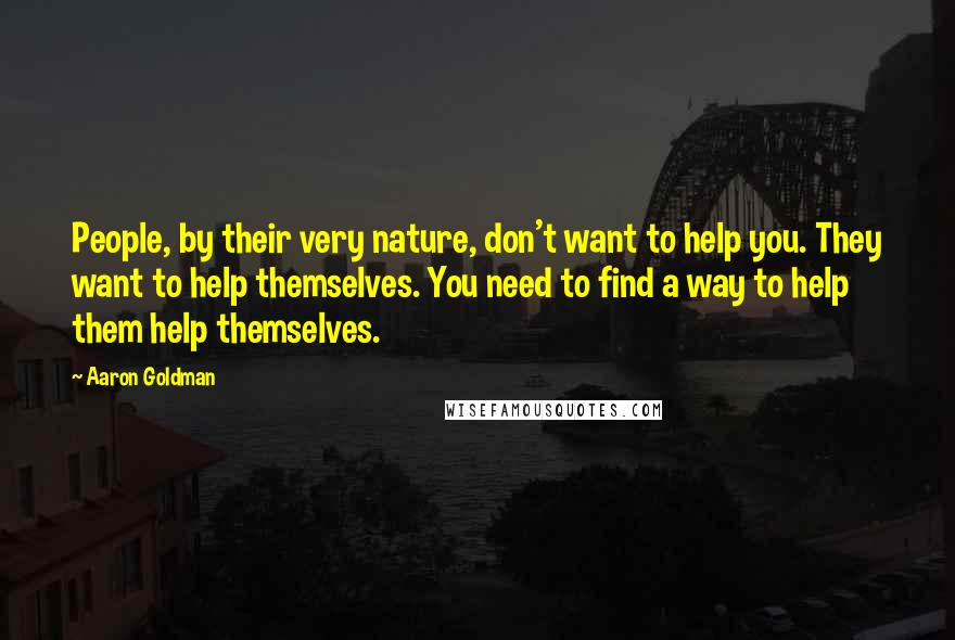 Aaron Goldman quotes: People, by their very nature, don't want to help you. They want to help themselves. You need to find a way to help them help themselves.