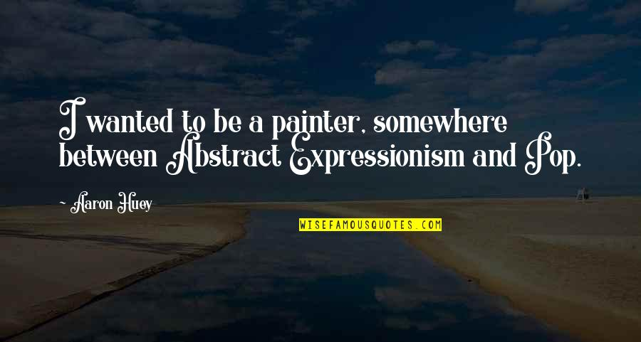 Aaron Huey Quotes By Aaron Huey: I wanted to be a painter, somewhere between