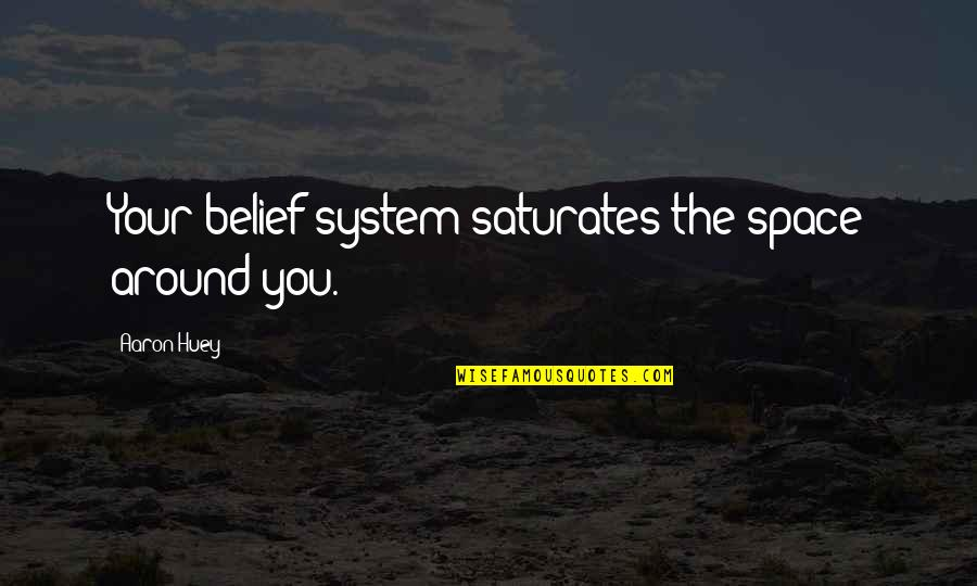 Aaron Huey Quotes By Aaron Huey: Your belief system saturates the space around you.